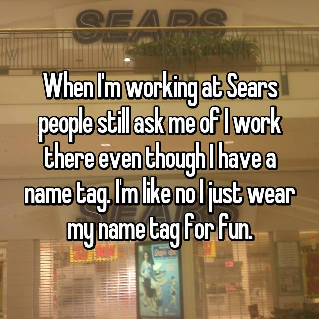 When I'm working at Sears people still ask me of I work there even though I have a name tag. I'm like no I just wear my name tag for fun.