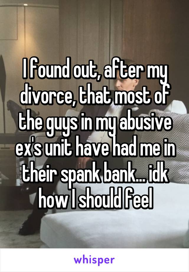 I found out, after my divorce, that most of the guys in my abusive ex's unit have had me in their spank bank... idk how I should feel