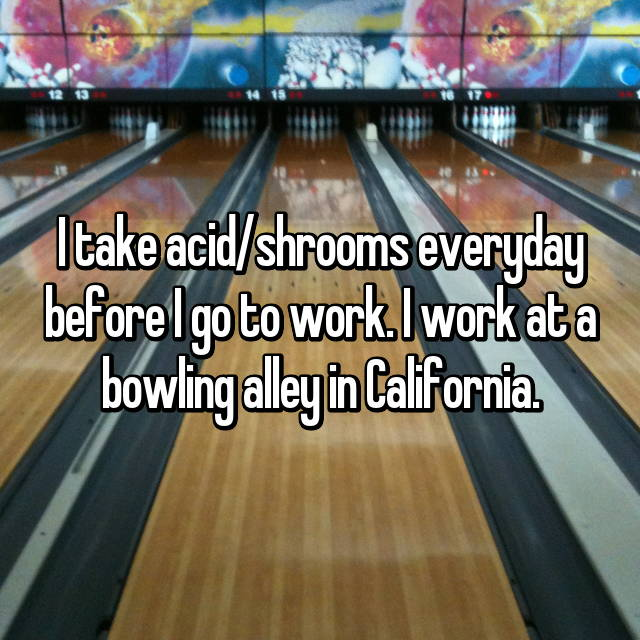 I take acid/shrooms everyday before I go to work. I work at a bowling alley in California.