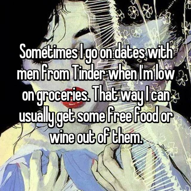 Sometimes I go on dates with men from Tinder when I'm low on groceries. That way I can usually get some free food or wine out of them.