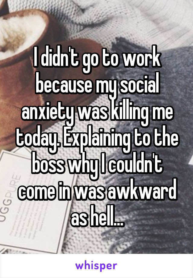 I didn't go to work because my social anxiety was killing me today. Explaining to the boss why I couldn't come in was awkward as hell...
