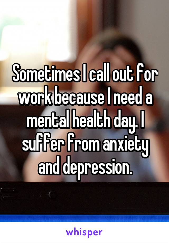 Sometimes I call out for work because I need a mental health day. I suffer from anxiety and depression.