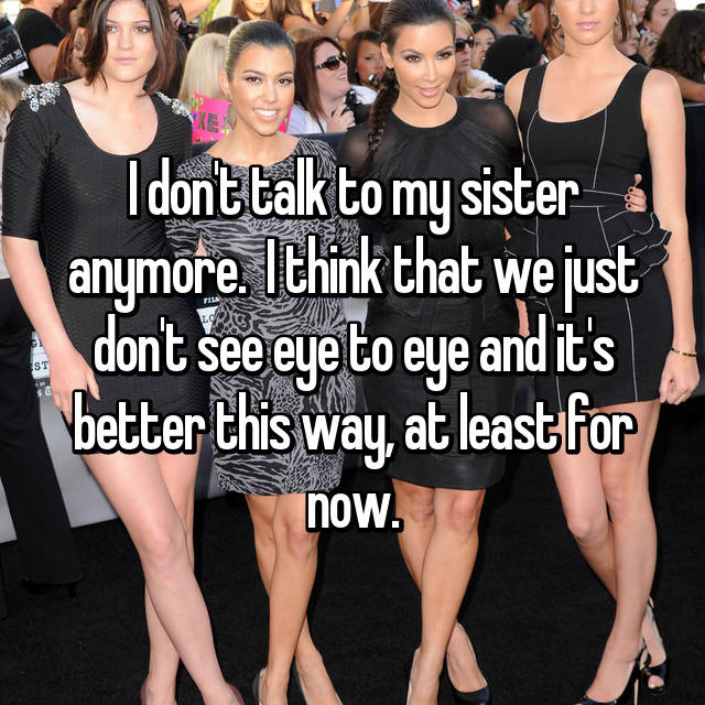 I don't talk to my sister anymore.  I think that we just don't see eye to eye and it's better this way, at least for now.