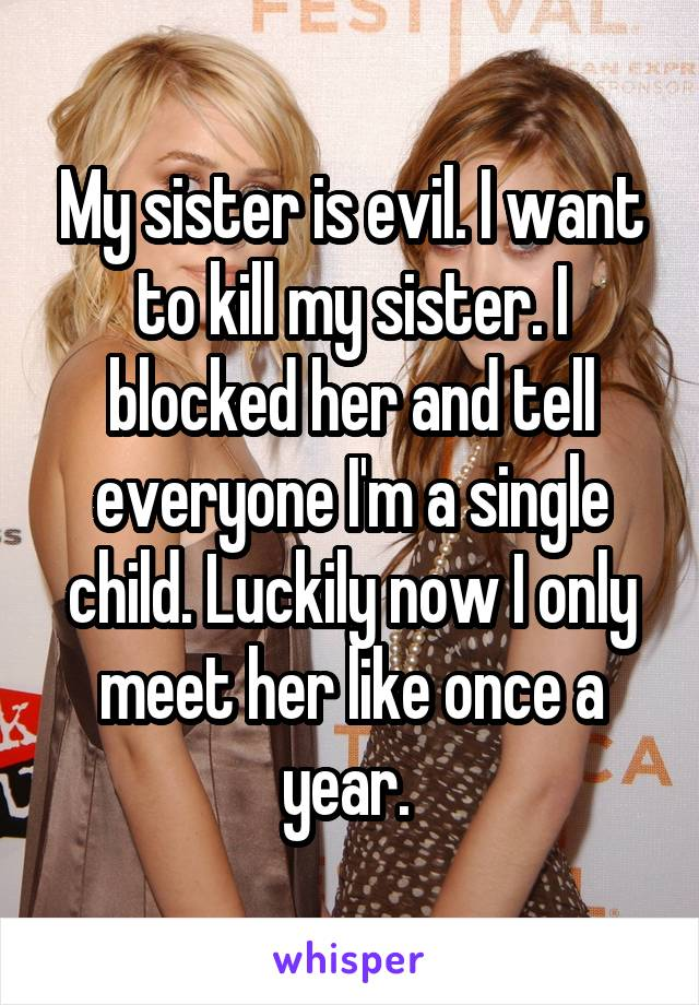 My sister is evil. I want to kill my sister. I blocked her and tell everyone I'm a single child. Luckily now I only meet her like once a year.