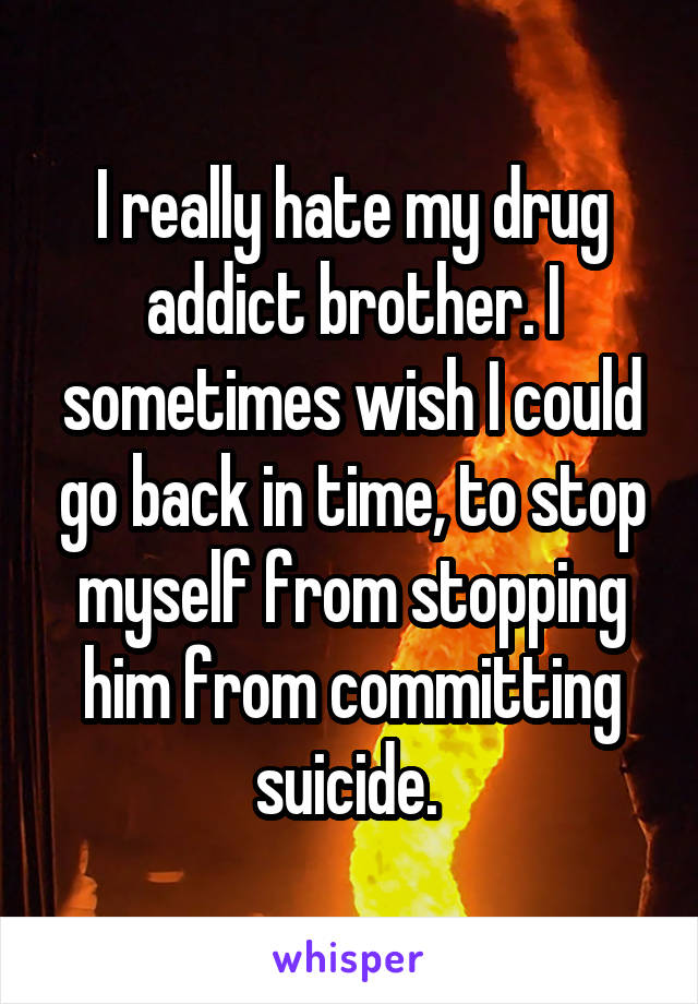 I really hate my drug addict brother. I sometimes wish I could go back in time, to stop myself from stopping him from committing suicide.