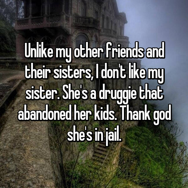 Unlike my other friends and their sisters, I don't like my sister. She's a druggie that abandoned her kids. Thank god she's in jail.