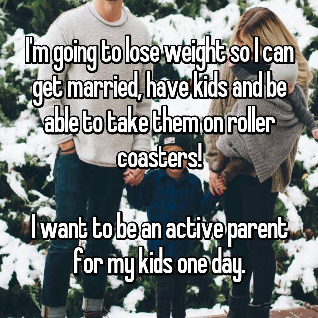 I'm going to lose weight so I can get married, have kids and be able to take them on roller coasters!  I want to be an active parent for my kids one day.