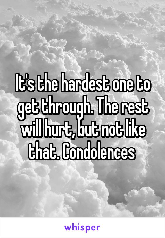It's the hardest one to get through. The rest will hurt, but not like that. Condolences