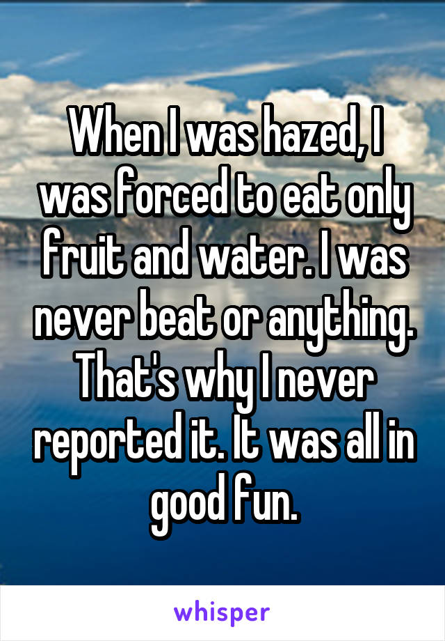 When I was hazed, I was forced to eat only fruit and water. I was never beat or anything. That's why I never reported it. It was all in good fun.