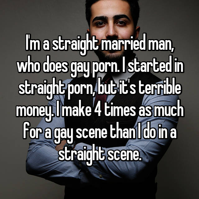I'm a straight married man, who does gay porn. I started in straight porn, but it's terrible money. I make 4 times as much for a gay scene than I do in a straight scene.