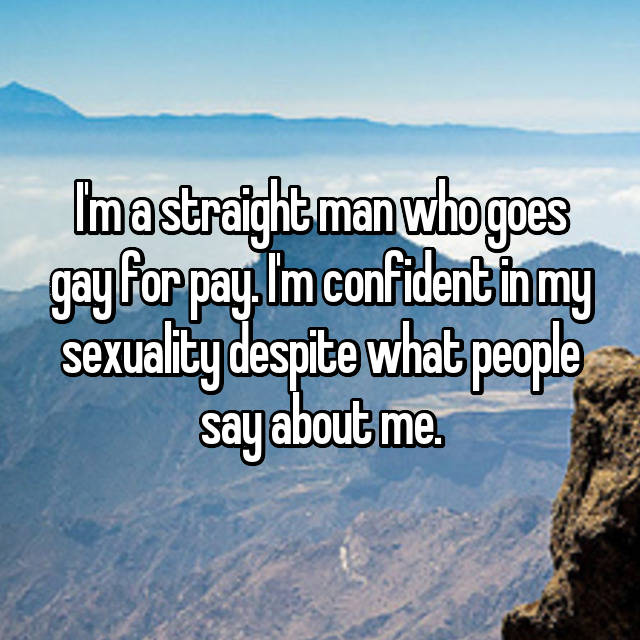 I'm a straight man who goes gay for pay. I'm confident in my sexuality despite what people say about me.