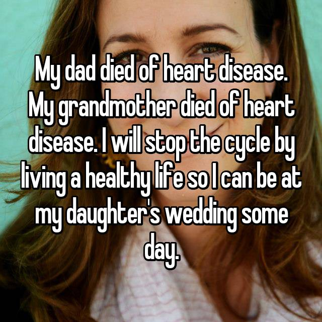 My dad died of heart disease. My grandmother died of heart disease. I will stop the cycle by living a healthy life so I can be at my daughter's wedding some day.
