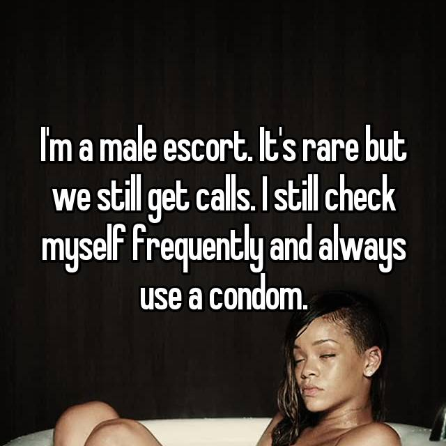 I'm a male escort. It's rare but we still get calls. I still check myself frequently and always use a condom.
