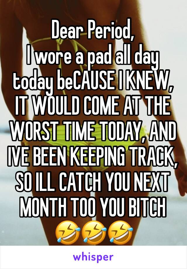 Dear Period, I wore a pad all day today beCAUSE I KNEW, IT WOULD COME AT THE WORST TIME TODAY, AND IVE BEEN KEEPING TRACK, SO ILL CATCH YOU NEXT MONTH TOO YOU BITCH 🤣🤣🤣