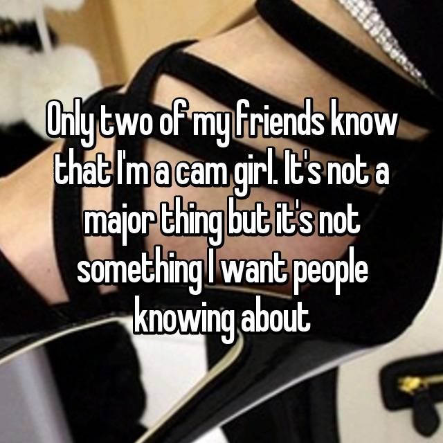 Only two of my friends know that I'm a cam girl. It's not a major thing but it's not something I want people knowing about