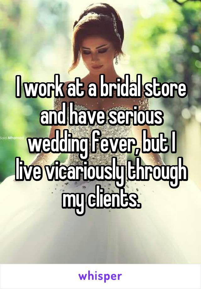 I work at a bridal store and have serious wedding fever, but I live vicariously through my clients.