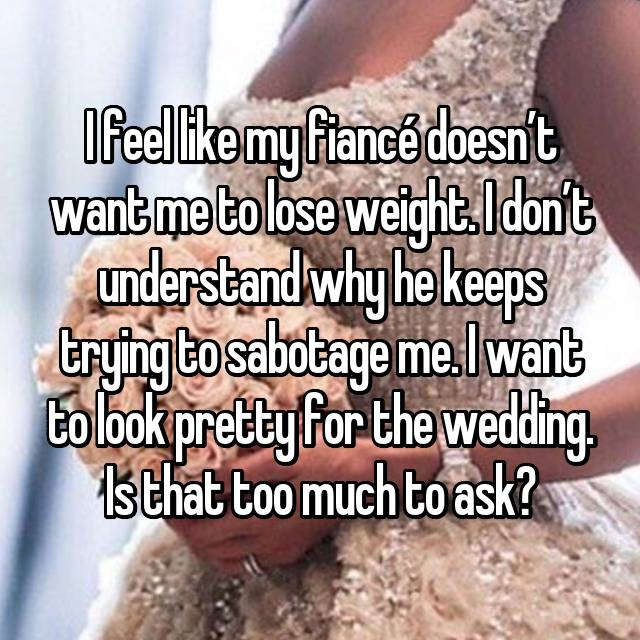 I feel like my fiancé doesn't want me to lose weight. I don't understand why he keeps trying to sabotage me. I want to look pretty for the wedding. Is that too much to ask?