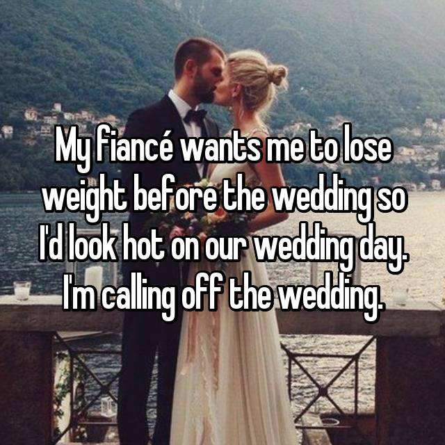 My fiancé wants me to lose weight before the wedding so I'd look hot on our wedding day. I'm calling off the wedding.