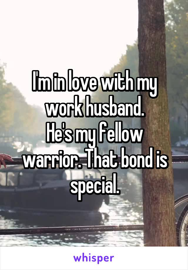 I'm in love with my work husband. He's my fellow warrior. That bond is special.