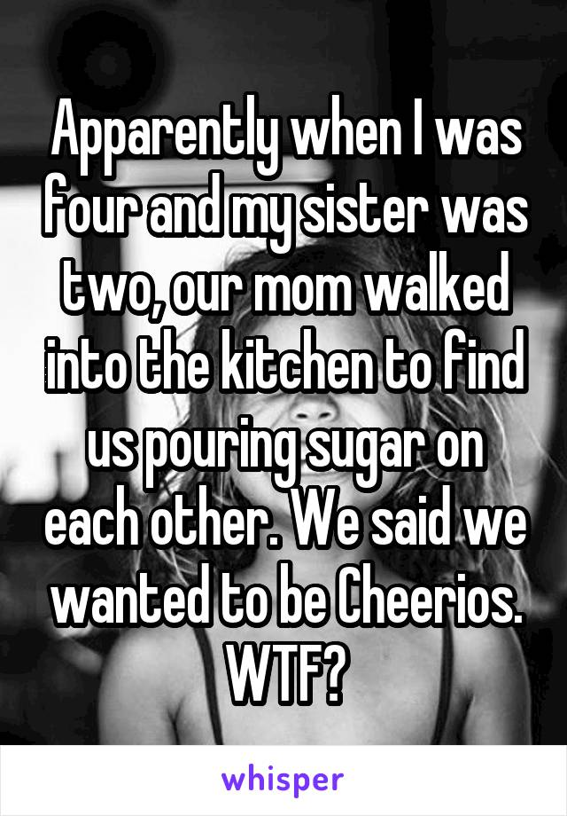 Apparently when I was four and my sister was two, our mom walked into the kitchen to find us pouring sugar on each other. We said we wanted to be Cheerios. WTF?