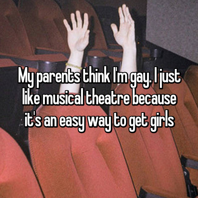 My parents think I'm gay. I just like musical theatre because it's an easy way to get girls