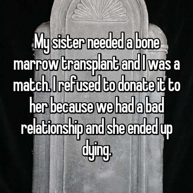 My sister needed a bone marrow transplant and I was a match. I refused to donate it to her because we had a bad relationship and she ended up dying.