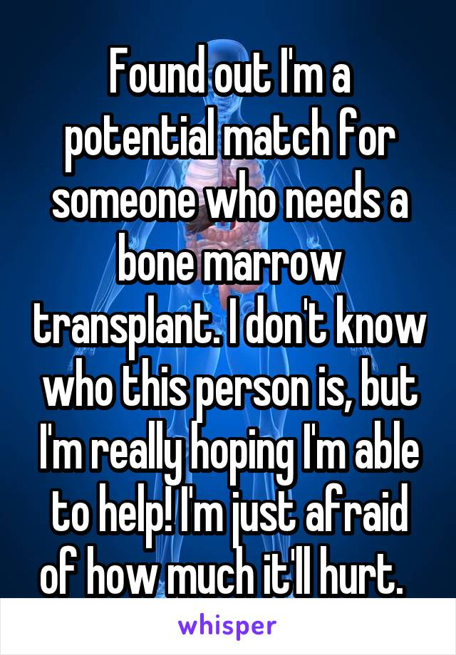 Found out I'm a potential match for someone who needs a bone marrow transplant. I don't know who this person is, but I'm really hoping I'm able to help! I'm just afraid of how much it'll hurt.