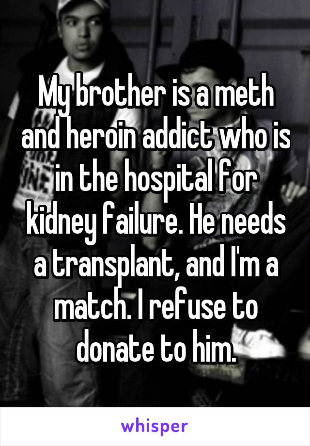 My brother is a meth and heroin addict who is in the hospital for kidney failure. He needs a transplant, and I'm a match. I refuse to donate to him.