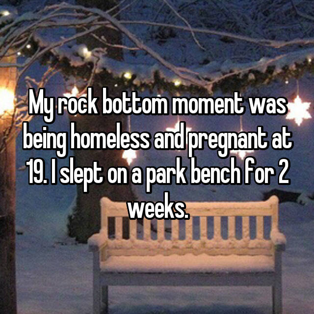 My rock bottom moment was being homeless and pregnant at 19. I slept on a park bench for 2 weeks.