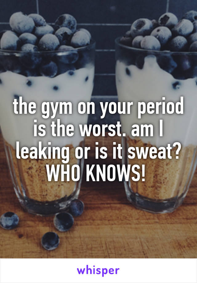 the gym on your period is the worst. am I leaking or is it sweat? WHO KNOWS!