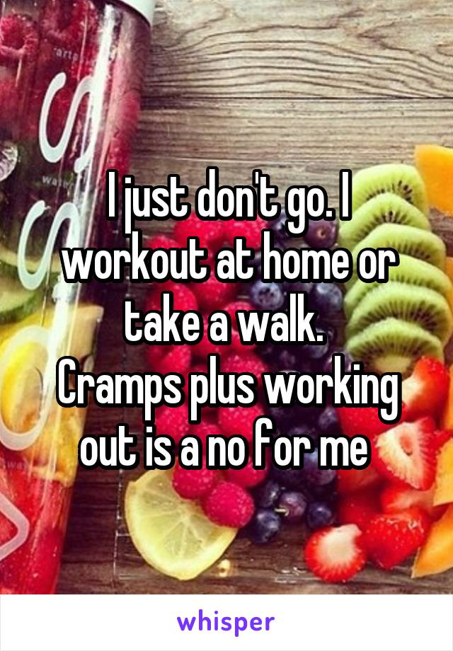 I just don't go. I workout at home or take a walk.  Cramps plus working out is a no for me