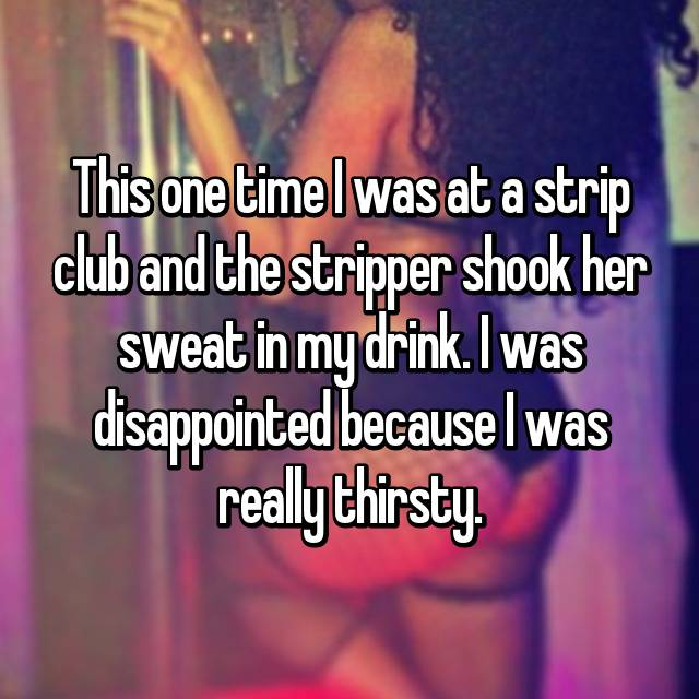 This one time I was at a strip club and the stripper shook her sweat in my drink. I was disappointed because I was really thirsty.