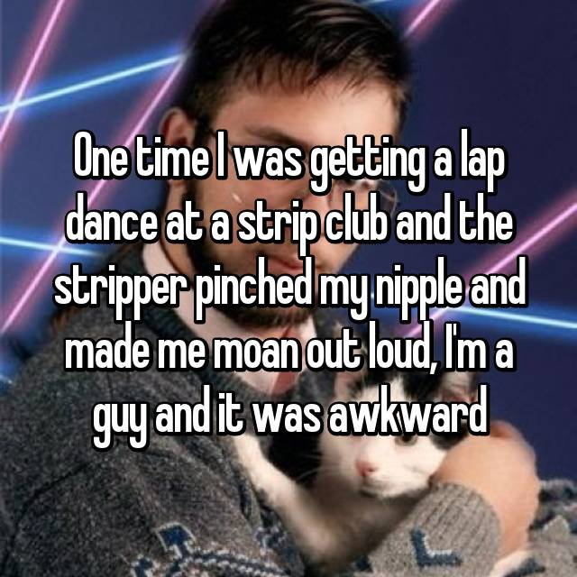 One time I was getting a lap dance at a strip club and the stripper pinched my nipple and made me moan out loud, I'm a guy and it was awkward