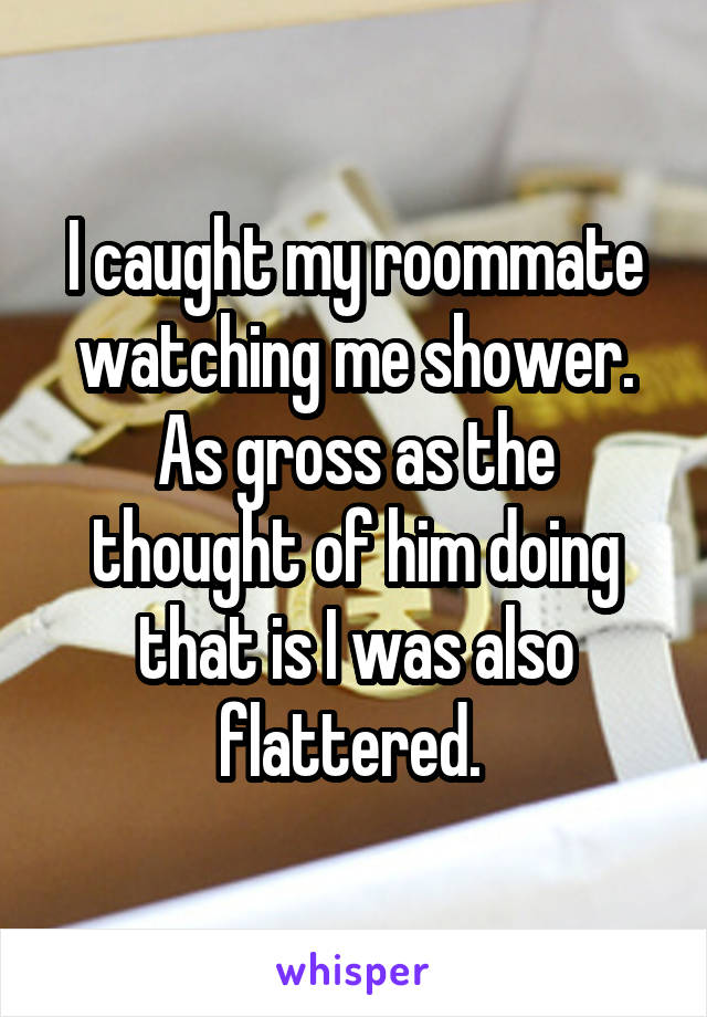 I caught my roommate watching me shower. As gross as the thought of him doing that is I was also flattered.