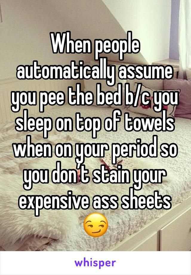 When people automatically assume you pee the bed b/c you sleep on top of towels when on your period so you don't stain your expensive ass sheets 😏