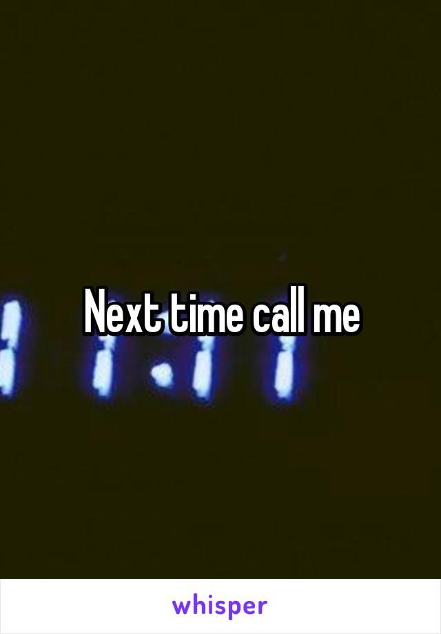 Next time call me