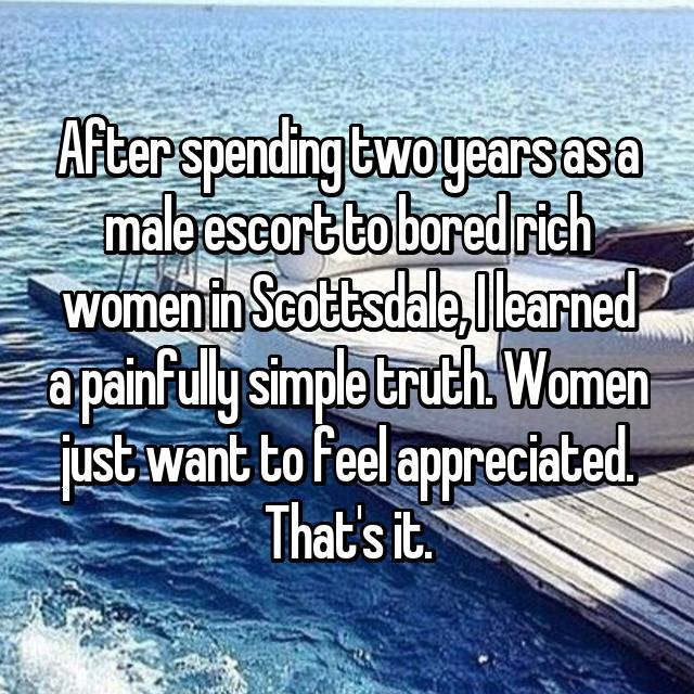 After spending two years as a male escort to bored rich women in Scottsdale, I learned a painfully simple truth. Women just want to feel appreciated. That's it.