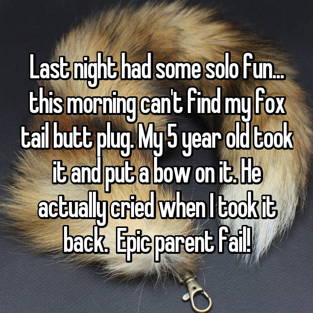 Last night had some solo fun... this morning can't find my fox tail butt plug. My 5 year old took it and put a bow on it. He actually cried when I took it back.  Epic parent fail!