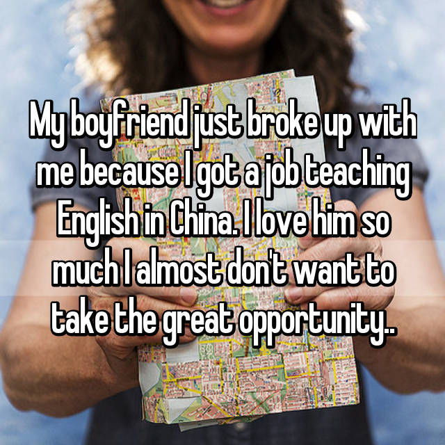 My boyfriend just broke up with me because I got a job teaching English in China. I love him so much I almost don't want to take the great opportunity..