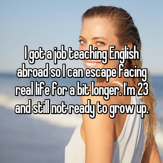 I got a job teaching English abroad so I can escape facing real life for a bit longer. I'm 23 and still not ready to grow up.