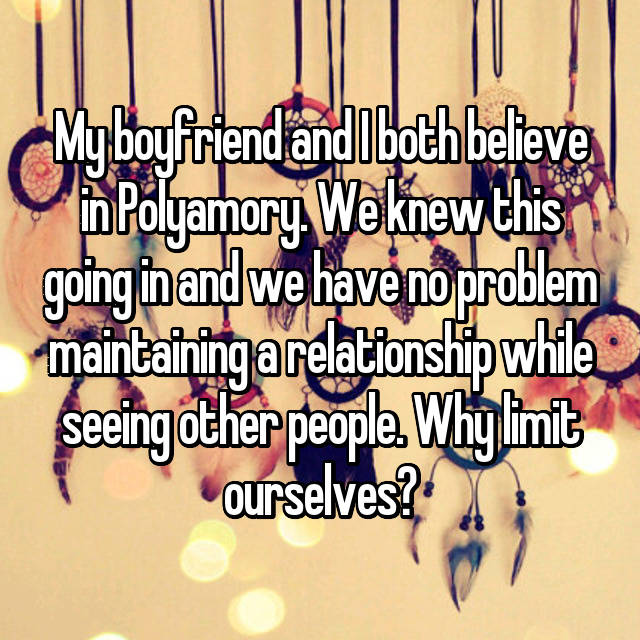 My boyfriend and I both believe in Polyamory. We knew this going in and we have no problem maintaining a relationship while seeing other people. Why limit ourselves?