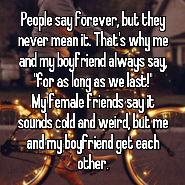 "People say forever, but they never mean it. That's why me and my boyfriend always say, ""for as long as we last!"" My female friends say it sounds cold and weird, but me and my boyfriend get each other."