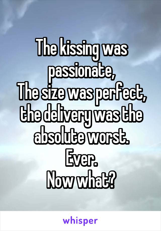 The kissing was passionate, The size was perfect, the delivery was the absolute worst. Ever. Now what?