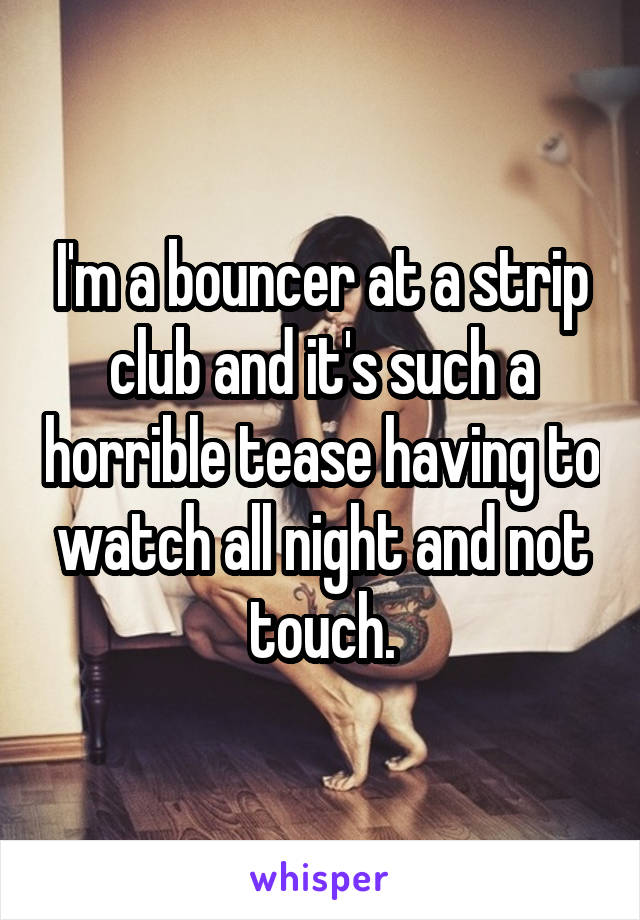 I'm a bouncer at a strip club and it's such a horrible tease having to watch all night and not touch.