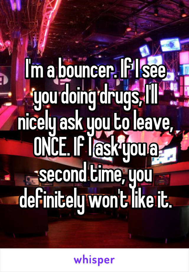 I'm a bouncer. If I see you doing drugs, I'll nicely ask you to leave, ONCE. If I ask you a second time, you definitely won't like it.