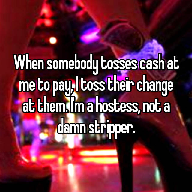 When somebody tosses cash at me to pay, I toss their change at them. I'm a hostess, not a damn stripper.