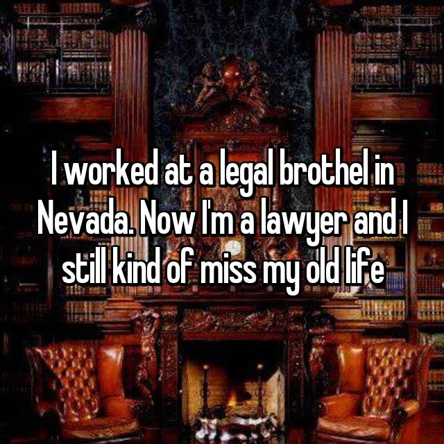 I worked at a legal brothel in Nevada. Now I'm a lawyer and I still kind of miss my old life