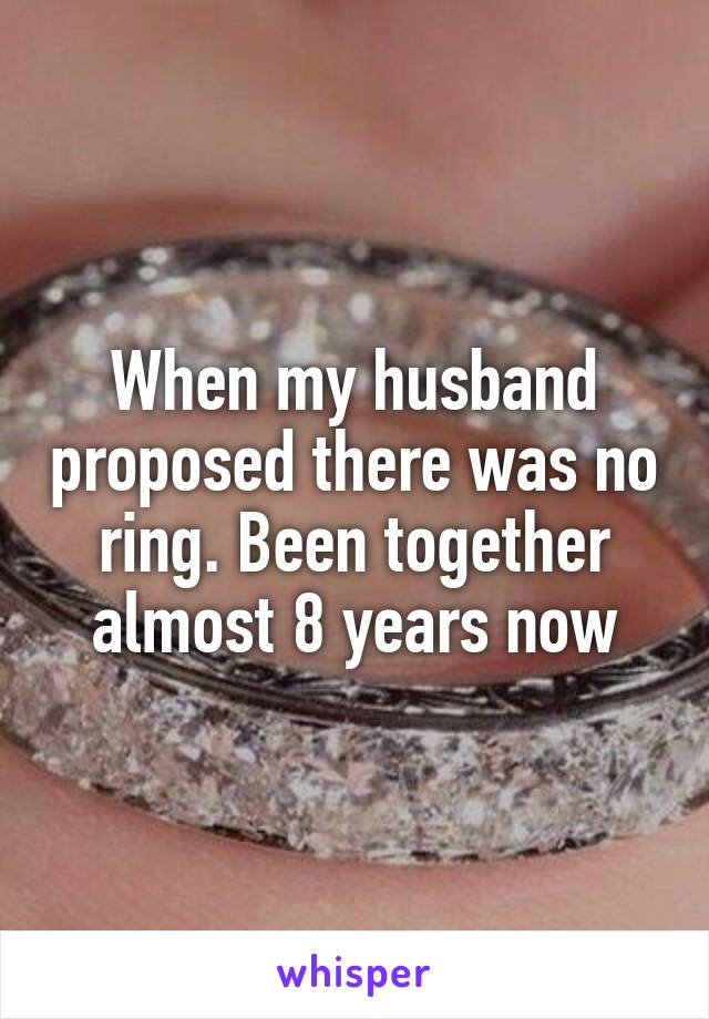 When my husband proposed there was no ring. Been together almost 8 years now