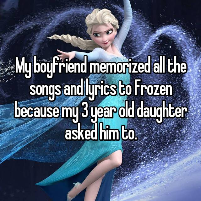 My boyfriend memorized all the songs and lyrics to Frozen because my 3 year old daughter asked him to.