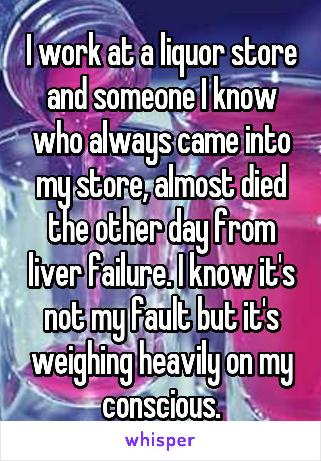 I work at a liquor store and someone I know who always came into my store, almost died the other day from liver failure. I know it's not my fault but it's weighing heavily on my conscious.